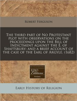 The Third Part Of No Protestant Plot With Observations On The Proceedings Upon The Bill Of Indictment Against The E. Of Shaftsbury