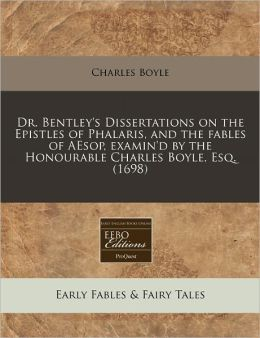 Dr. Bentley's Dissertations On The Epistles Of Phalaris, And The Fables Of Aesop, Examin'D By The Honourable Charles Boyle, Esq. (1698)