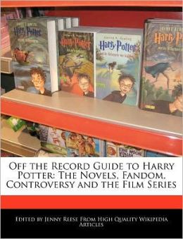 Off the Record Guide to Harry Potter: The Novels, Fandom, Controversy and the Film Series