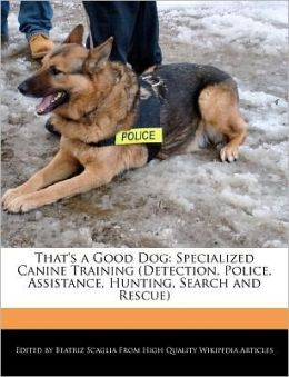 That's a Good Dog: Specialized Canine Training (Detection, Police, Assistance, Hunting, Search and Rescue)