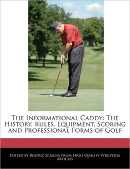 The Informational Caddy: The History, Rules, Equipment, Scoring and Professional Forms of Golf