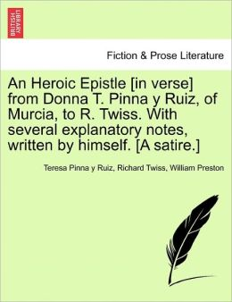 An Heroic Epistle [In Verse] From Donna T. Pinna Y Ruiz, Of Murcia, To R. Twiss. With Several Explanatory Notes, Written By Himself. [A Satire.]