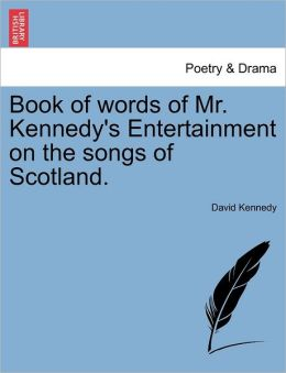 Book Of Words Of Mr. Kennedy's Entertainment On The Songs Of Scotland.