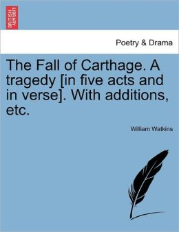 The Fall Of Carthage. A Tragedy [In Five Acts And In Verse]. With Additions, Etc.