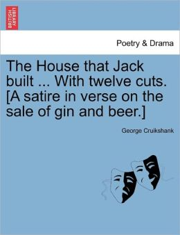 The House That Jack Built ... With Twelve Cuts. [A Satire In Verse On The Sale Of Gin And Beer.]
