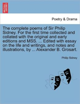 The Complete Poems Of Sir Philip Sidney. For The First Time Collected And Collated With The Original And Early Editions And Mss. ... Edited With Essay On The Life And Writings, And Notes And Illustrations, By ... Alexander B. Grosart.