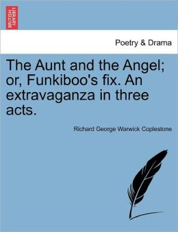 The Aunt And The Angel; Or, Funkiboo's Fix. An Extravaganza In Three Acts.
