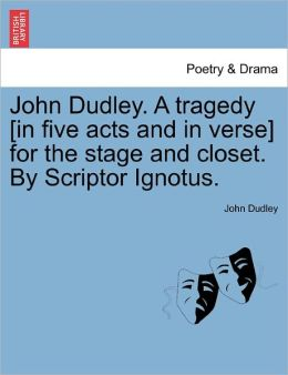John Dudley. A Tragedy [In Five Acts And In Verse] For The Stage And Closet. By Scriptor Ignotus.