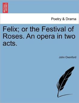 Felix; Or The Festival Of Roses. An Opera In Two Acts.