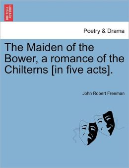 The Maiden Of The Bower, A Romance Of The Chilterns [In Five Acts].