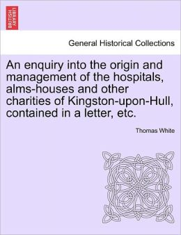 An Enquiry Into The Origin And Management Of The Hospitals, Alms-Houses And Other Charities Of Kingston-Upon-Hull, Contained In A Letter, Etc.