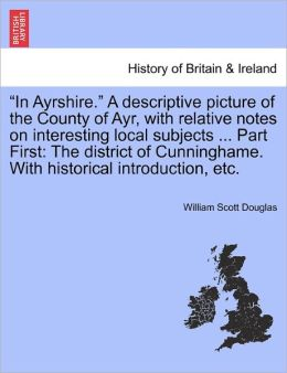 In Ayrshire. A Descriptive Picture Of The County Of Ayr, With Relative Notes On Interesting Local Subjects ... Part First