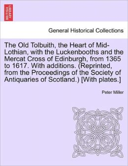 The Old Tolbuith, The Heart Of Mid-Lothian, With The Luckenbooths And The Mercat Cross Of Edinburgh, From 1365 To 1617. With Additions. (Reprinted, From The Proceedings Of The Society Of Antiquaries Of Scotland.) [With Plates.]
