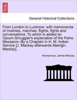 From London to Lucknow: with memoranda of mutinies, marches, flights, fights and conversations. To which is added an Opium-Smuggler's explanation of the Peiho Massacre.-By a Chaplain in H. M. Indian Service [J. Mackay afterwards Aberigh-Mackay].