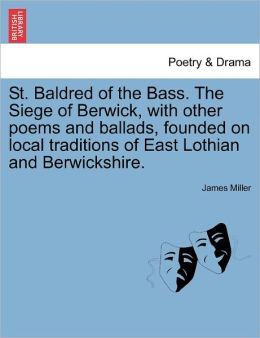 St. Baldred Of The Bass. The Siege Of Berwick, With Other Poems And Ballads, Founded On Local Traditions Of East Lothian And Berwickshire.