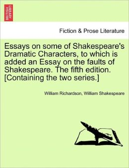 Essays On Some Of Shakespeare's Dramatic Characters, To Which Is Added An Essay On The Faults Of Shakespeare. The Fifth Edition. [Containing The Two Series.]