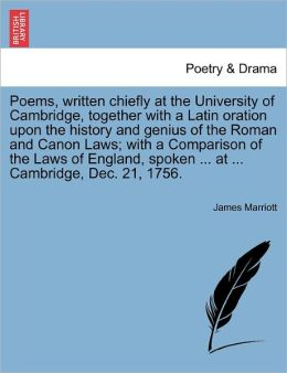 Poems, Written Chiefly At The University Of Cambridge, Together With A Latin Oration Upon The History And Genius Of The Roman And Canon Laws; With A Comparison Of The Laws Of England, Spoken ... At ... Cambridge, Dec. 21, 1756.