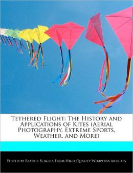 Tethered Flight: The History and Applications of Kites (Aerial Photography, Extreme Sports, Weather, and More)