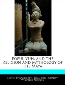 Popul Vuh, and the Religion and Mythology of the Maya
