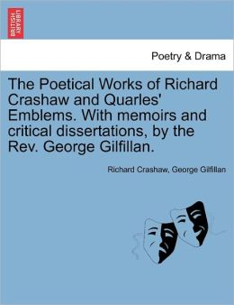 The Poetical Works Of Richard Crashaw And Quarles' Emblems. With Memoirs And Critical Dissertations, By The Rev. George Gilfillan.