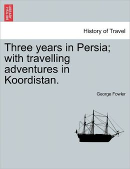 Three Years In Persia; With Travelling Adventures In Koordistan.
