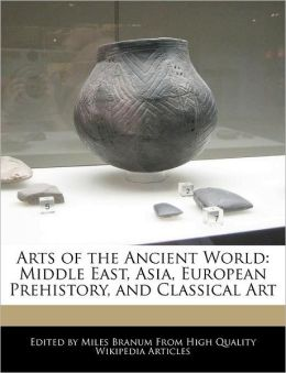 Arts of the Ancient World: Middle East, Asia, European Prehistory, and Classical Art