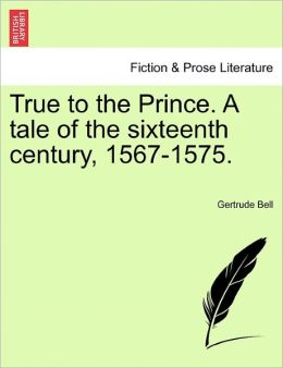 True To The Prince. A Tale Of The Sixteenth Century, 1567-1575.