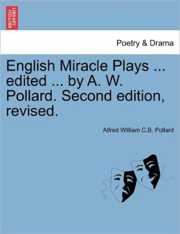 English Miracle Plays ... Edited ... By A. W. Pollard. Second Edition, Revised.