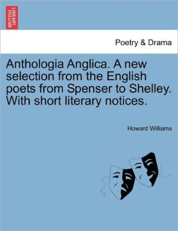 Anthologia Anglica. A New Selection From The English Poets From Spenser To Shelley. With Short Literary Notices.