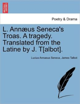 L. Ann Us Seneca's Troas. A Tragedy. Translated From The Latine By J. T[Albot].