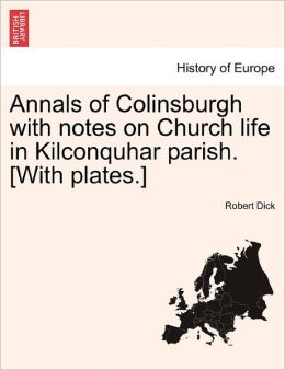 Annals Of Colinsburgh With Notes On Church Life In Kilconquhar Parish. [With Plates.]