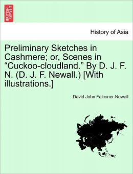 Preliminary Sketches In Cashmere; Or, Scenes In Cuckoo-Cloudland. By D. J. F. N. (D. J. F. Newall.) [With Illustrations.]