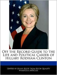 Off the Record Guide to the Life and Political Career of Hillary Rodham Clinton