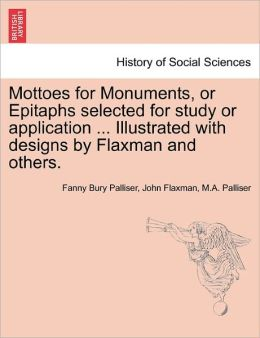 Mottoes For Monuments, Or Epitaphs Selected For Study Or Application ... Illustrated With Designs By Flaxman And Others.