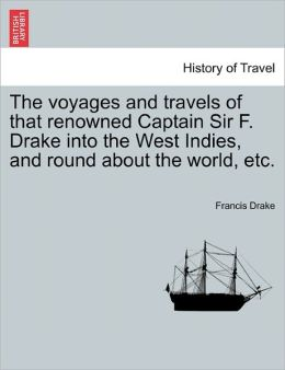 The Voyages And Travels Of That Renowned Captain Sir F. Drake Into The West Indies, And Round About The World, Etc.
