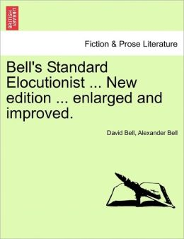 Bell's Standard Elocutionist ... New Edition ... Enlarged And Improved.