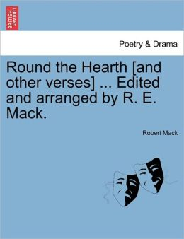 Round The Hearth [And Other Verses] ... Edited And Arranged By R. E. Mack.