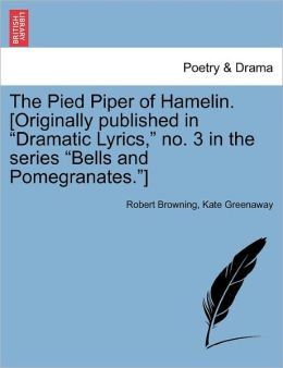 The Pied Piper Of Hamelin. [Originally Published In Dramatic Lyrics, No. 3 In The Series Bells And Pomegranates.]