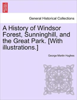 A History Of Windsor Forest, Sunninghill, And The Great Park. [With Illustrations.]