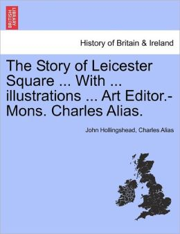 The Story Of Leicester Square ... With ... Illustrations ... Art Editor.-Mons. Charles Alias.
