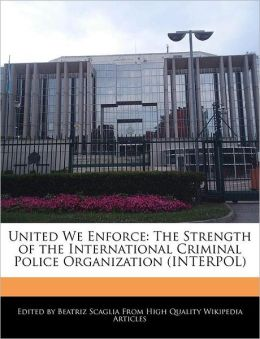 United We Enforce: The Strength of the International Criminal Police Organization (INTERPOL)