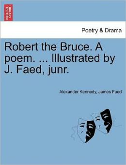 Robert The Bruce. A Poem. ... Illustrated By J. Faed, Junr.