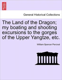 The Land Of The Dragon; My Boating And Shooting Excursions To The Gorges Of The Upper Yangtze, Etc.