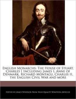 English Monarchs: The House of Stuart, Charles I Including James I, Anne of Denmark, Richard Montagu, Charles II, the English Civil War and more