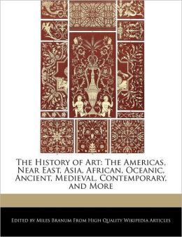 The History of Art: The Americas, Near East, Asia, African, Oceanic, Ancient, Medieval, Contemporary, and More