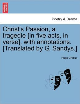 Christ's Passion, A Tragedie [In Five Acts, In Verse], With Annotations. [Translated By G. Sandys.]