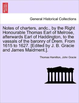 Notes Of Charters, Andc., By The Right Honourable Thomas Earl Of Melrose, Afterwards Earl Of Haddington, To The Vassals Of The Baronry Of Drem. From 1615 To 1627. [Edited By J. B. Gracie And James Maidment.].