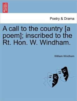 A Call To The Country [A Poem]; Inscribed To The Rt. Hon. W. Windham.