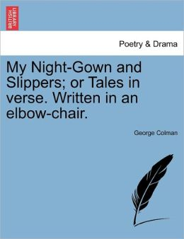 My Night-Gown And Slippers; Or Tales In Verse. Written In An Elbow-Chair.