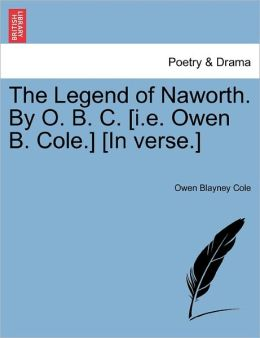 The Legend Of Naworth. By O. B. C. [I.E. Owen B. Cole.] [In Verse.]